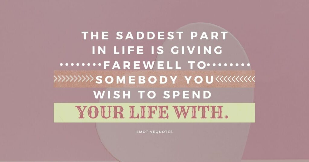The saddest part in life is giving farewell to somebody you wish to spend your lifetime with.