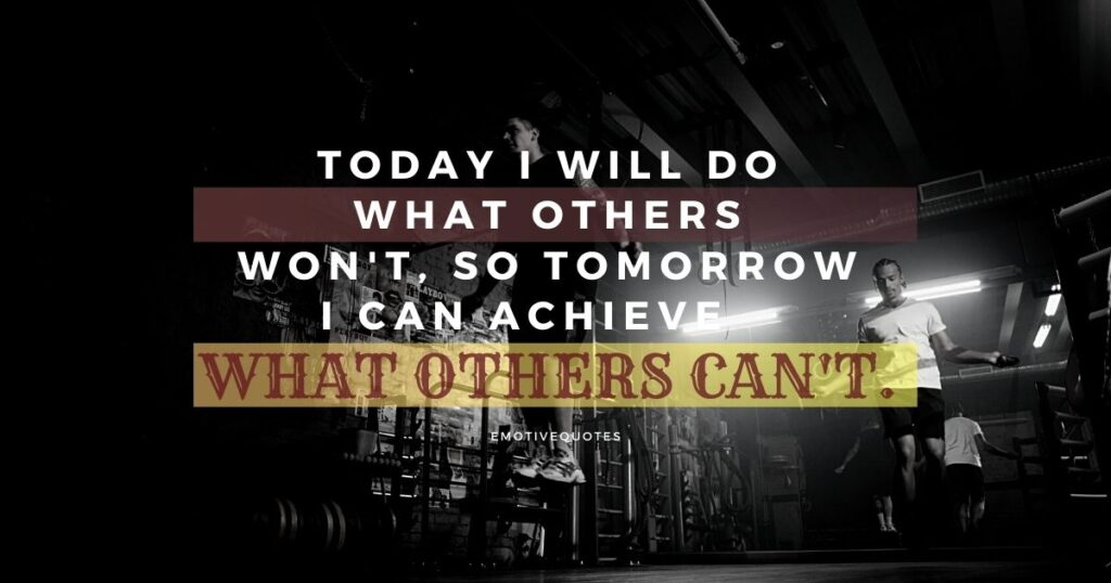 Today I will do what others won't, so tomorrow I can achieve what others can't.