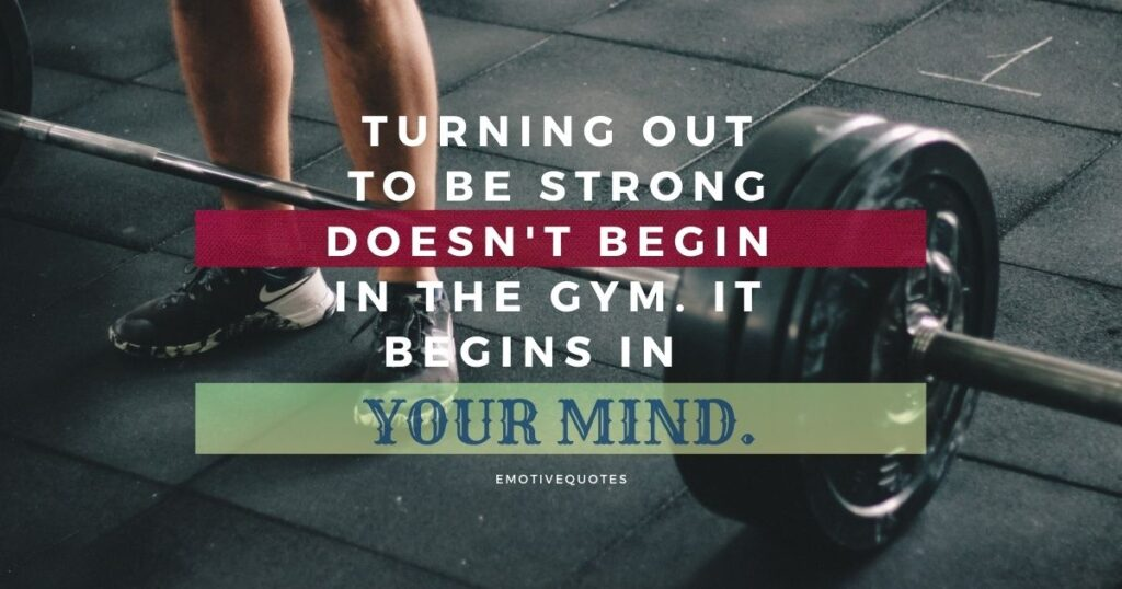 Turning out to be strong doesn't begin in the gym. It begins in your mind.