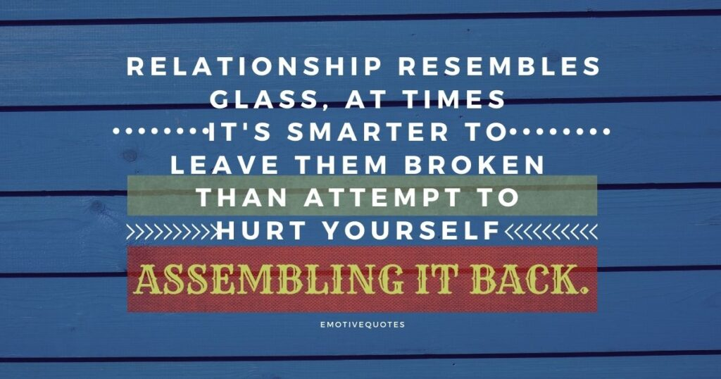 Relationship resemble glass, at times it's smarter to leave them broken than attempt to hurt yourself assembling it back.