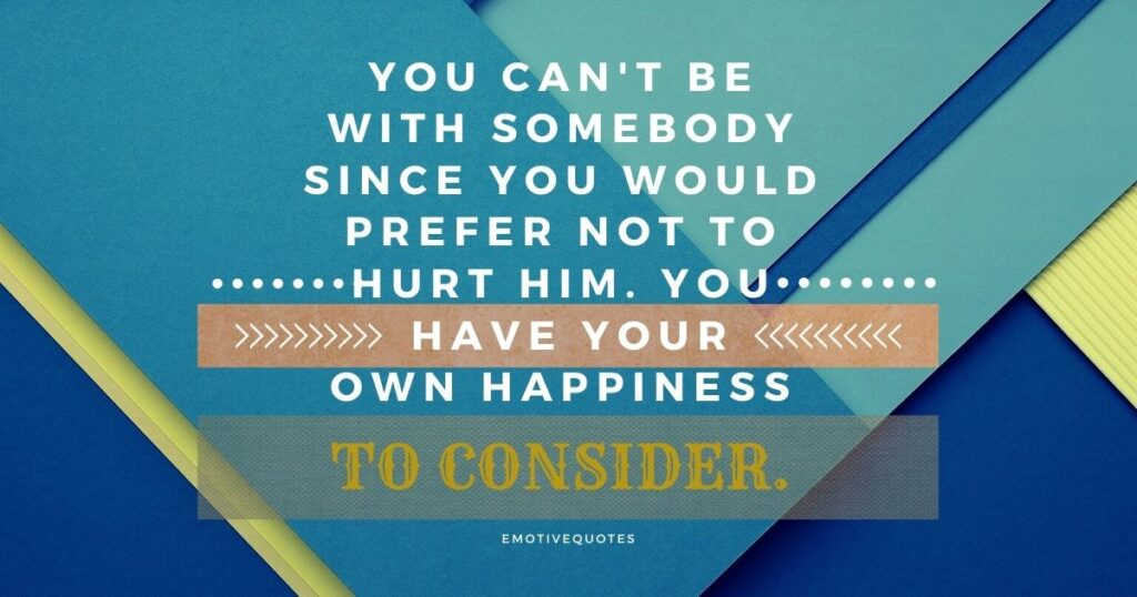 You can't be with somebody since you would prefer not to hurt him. You have your own happiness to consider.