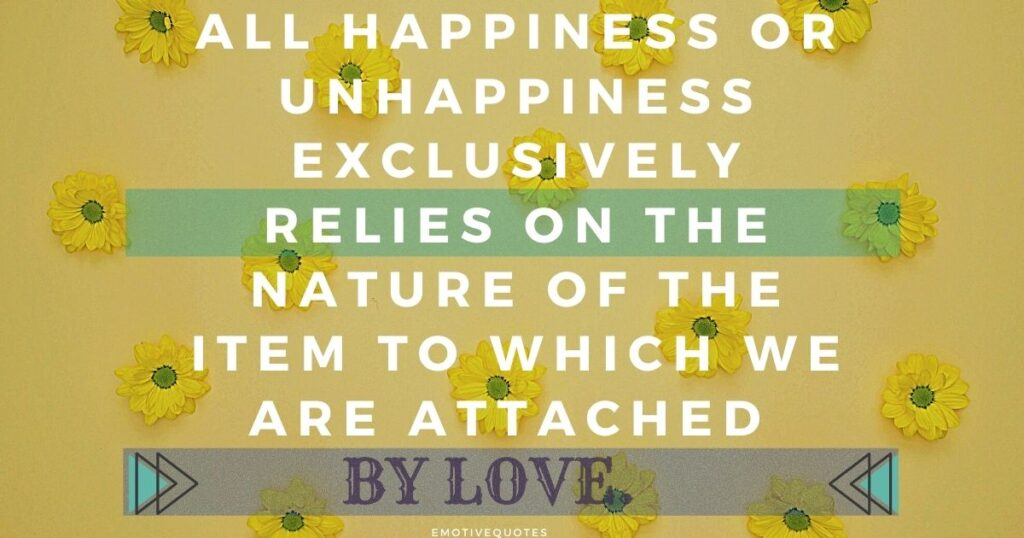 All happiness or unhappiness exclusively relies on the nature of the item to which we are attached by love.