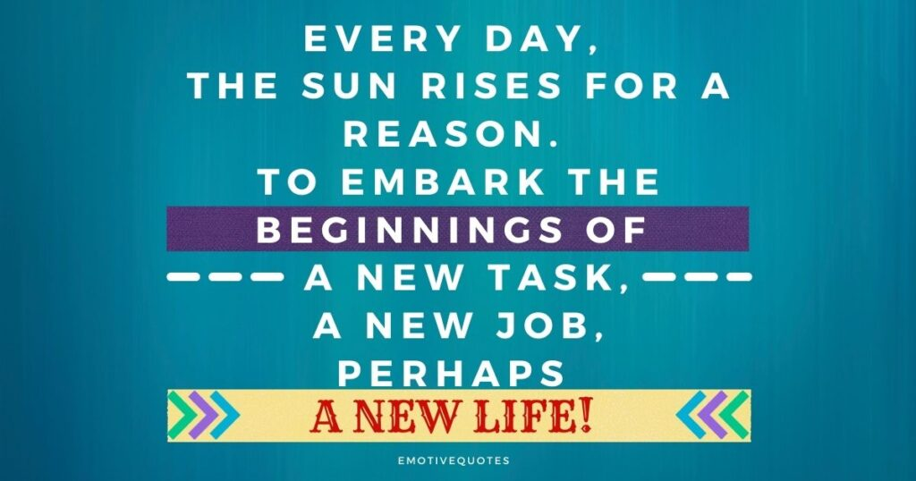 Every day, the sun rises for a reason. To embark the beginnings of a new task, a new job, perhaps a new life!
