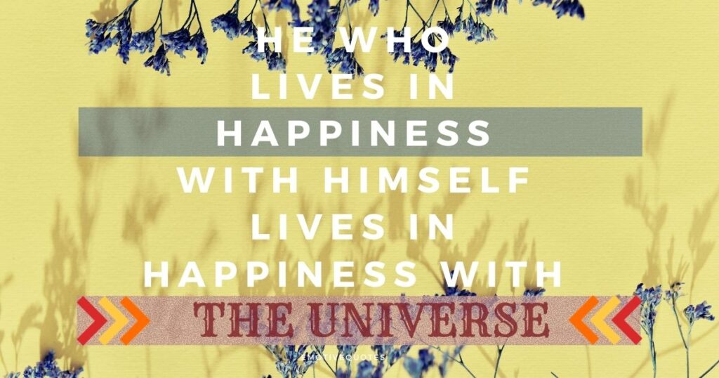 He who lives in happiness with himself lives in happiness with the universe.