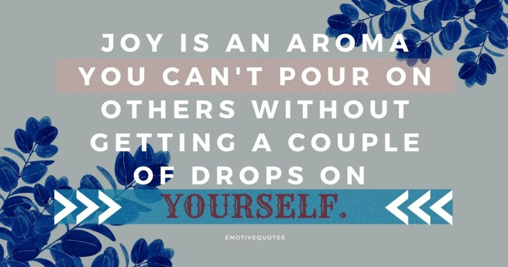 Joy is an aroma you can't pour on others without getting a couple of drops on yourself.