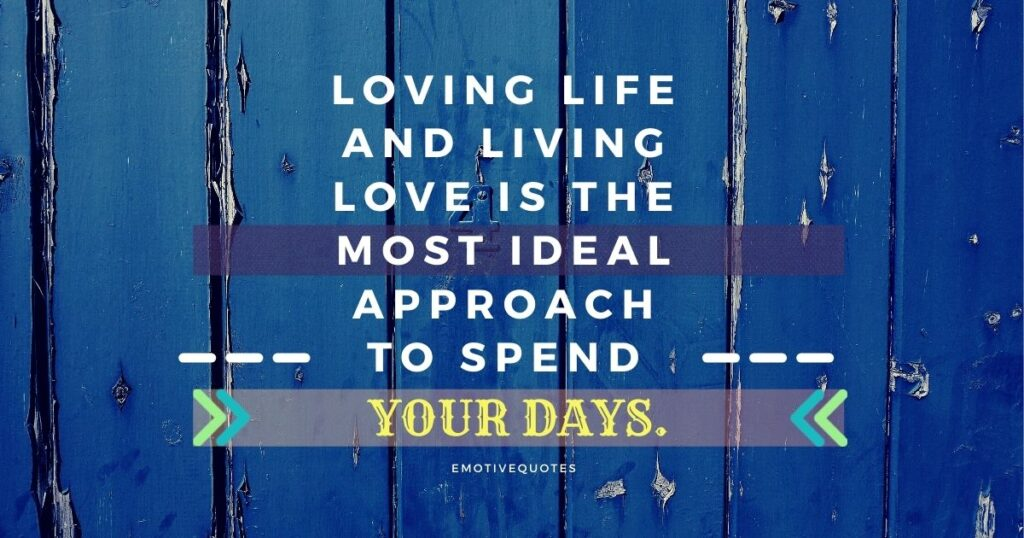 Loving life and living love is the most ideal approach to spend your days.