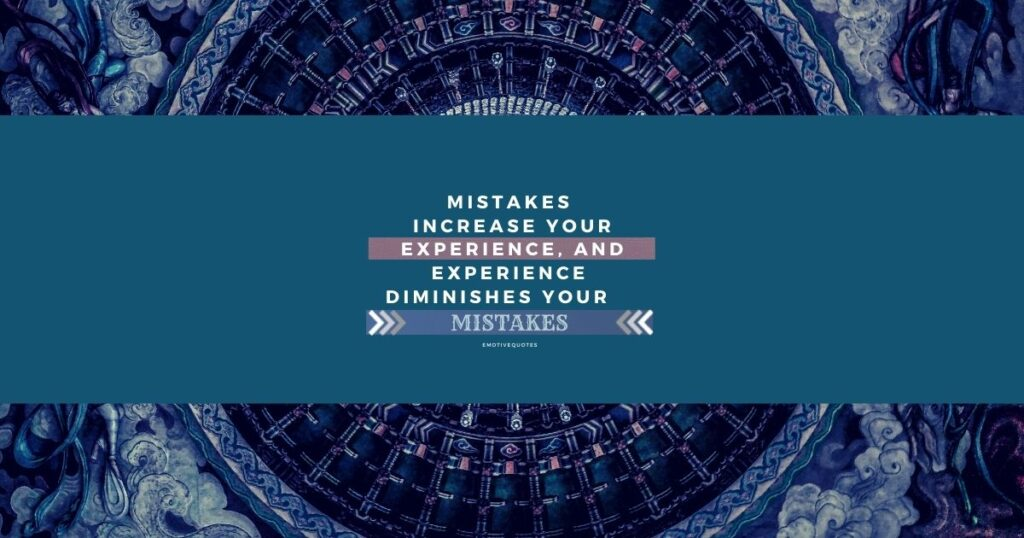 Mistakes increase your experience, and experience diminishes your mistakes