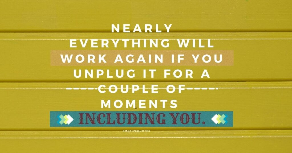 Nearly everything will work again if you unplug it for a couple of moments including you.