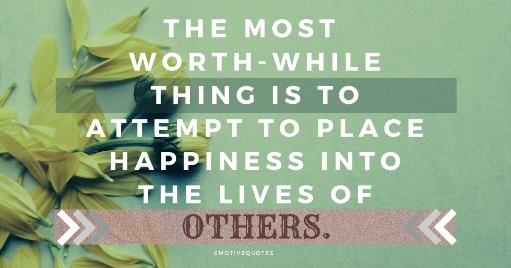 The most worth-while thing is to attempt to place happiness into the lives of others.