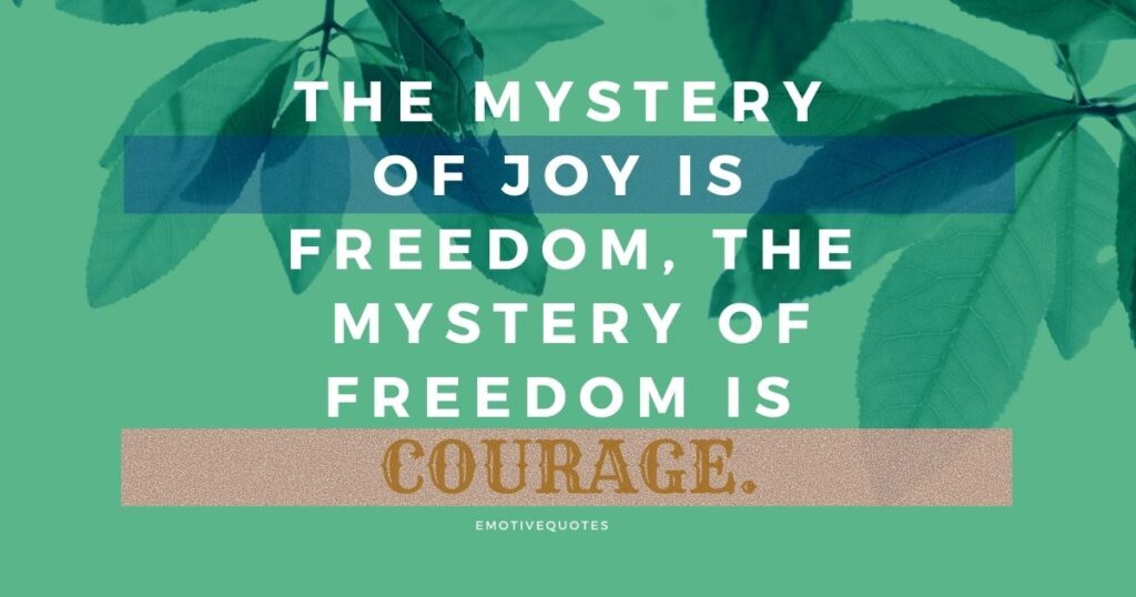 The mystery of joy is freedom, the mystery of freedom is courage.