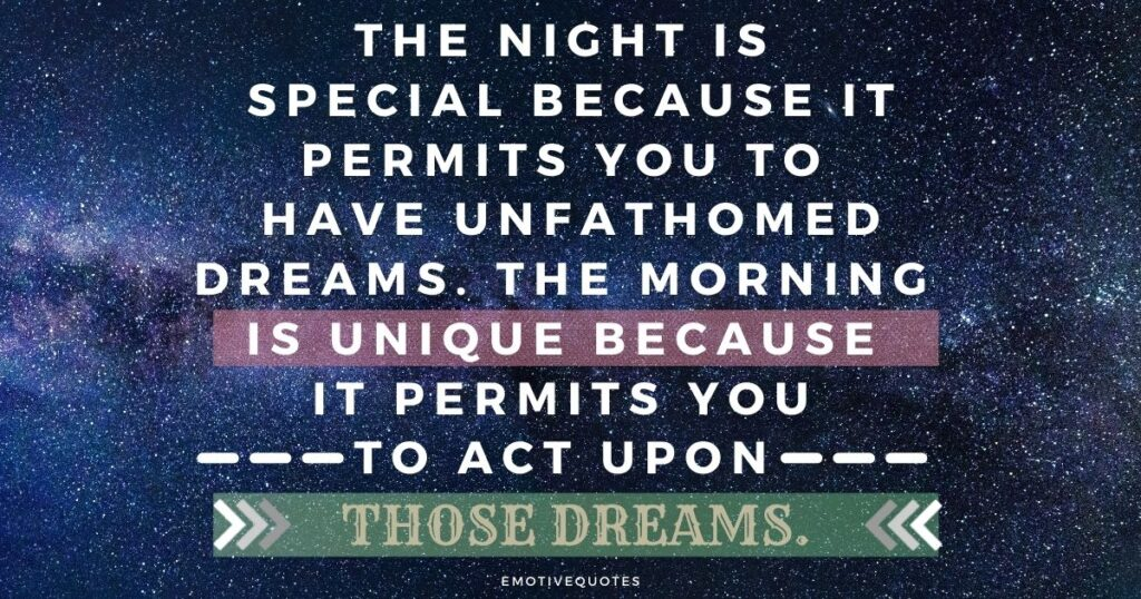 The night is special because it  permits you to have unfathomed dreams. The morning is unique because it permits you to act upon those dreams.