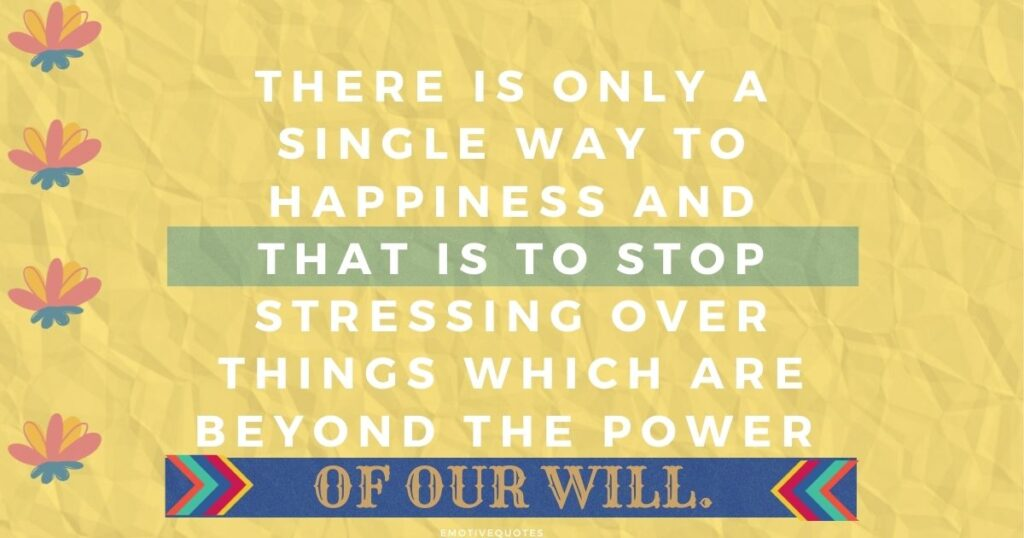 There is only a single way to happiness and that is to stop stressing over things which are beyond the power of our will.