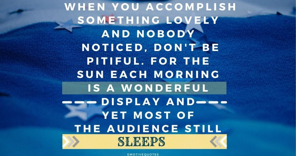 When you accomplish something lovely and nobody noticed, don't be pitiful. For the sun each morning is a wonderful display and yet most of the audience still sleeps