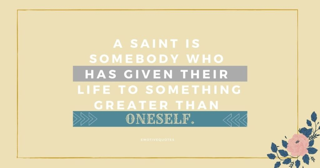 A saint is somebody who has given their life to something greater than oneself.