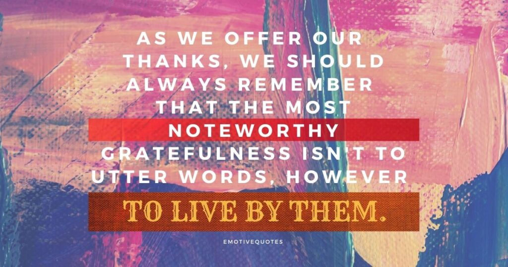 As we offer our thanks, we should always remember that the most noteworthy gratefulness isn't to utter words, however to live by them.