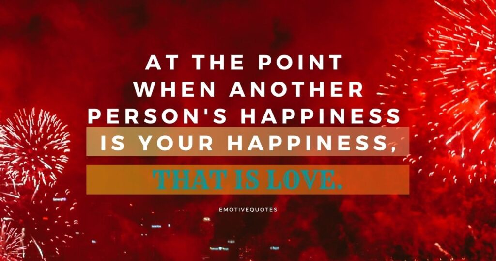 At the point when another person's happiness is your happiness, that is love.