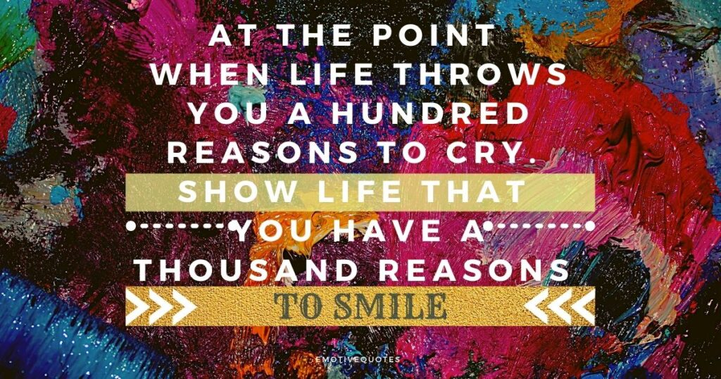 At the point when life throws you a hundred reasons to cry. Show life that you have a thousand reasons to smile.