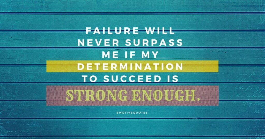 Failure will never surpass me if my determination to succeed is strong enough.