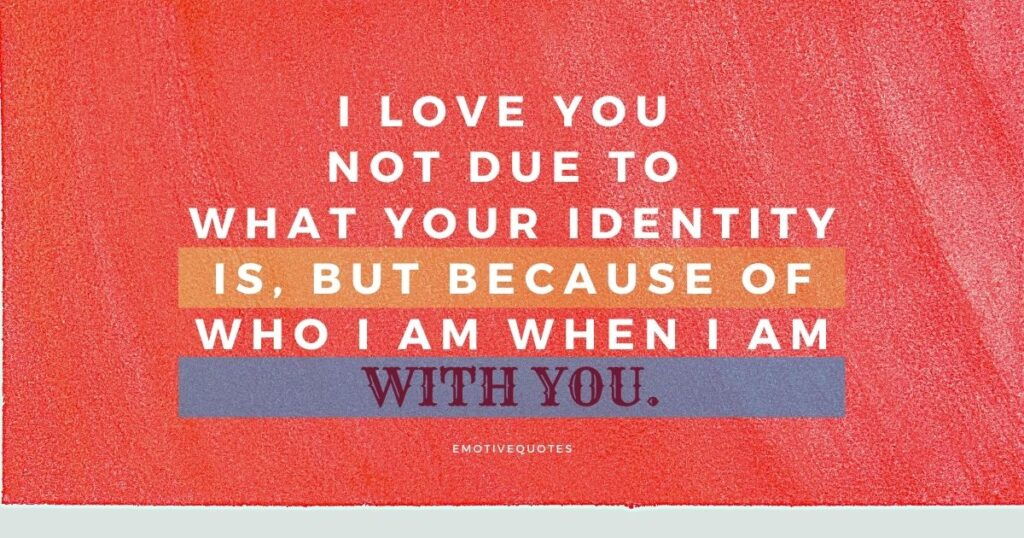 I love you not due to what your identity is, but because of who I am when I am with you.