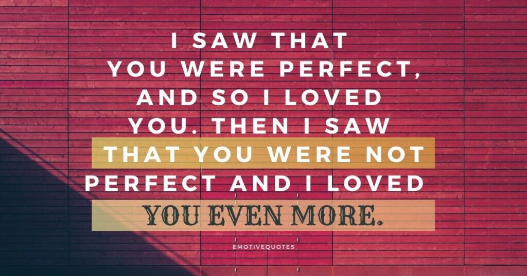 I saw that you were perfect, and so I loved you. Then I saw that you were not perfect and I loved you even more.