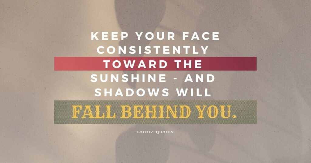Keep your face consistently toward the sunshine - and shadows will fall behind you.