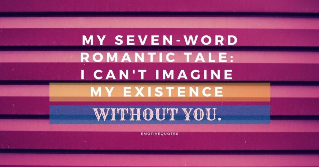 My seven word romantic tale I can't imagine my existence without you.