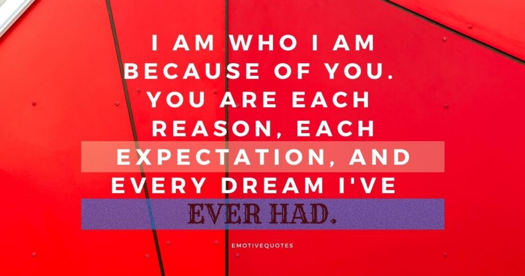 I am who I am because of you. You are each reason, each expectation, and every dream I've ever had.