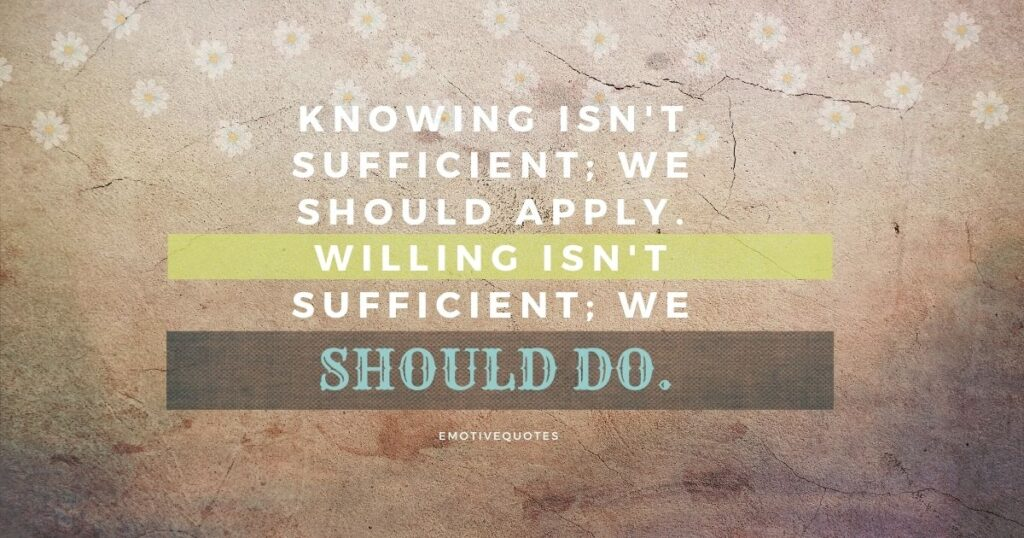 Knowing isn't sufficient; we should apply. Willing isn't sufficient; we should do.