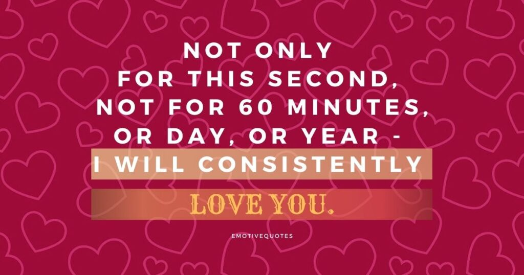 Not only for this second, not for 60 minutes, or day, or year - I will consistently love you.