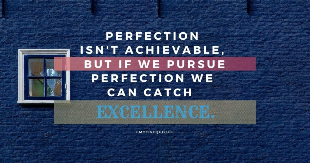 Perfection isn't achievable, but if we pursue perfection we can catch excellence.