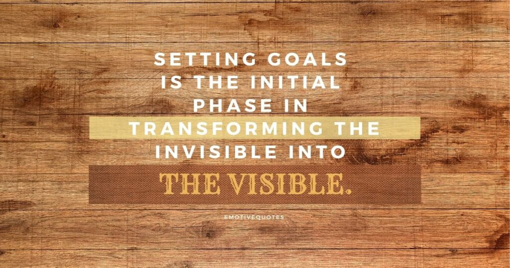 Setting goals is the initial phase in transforming the invisible into the visible.