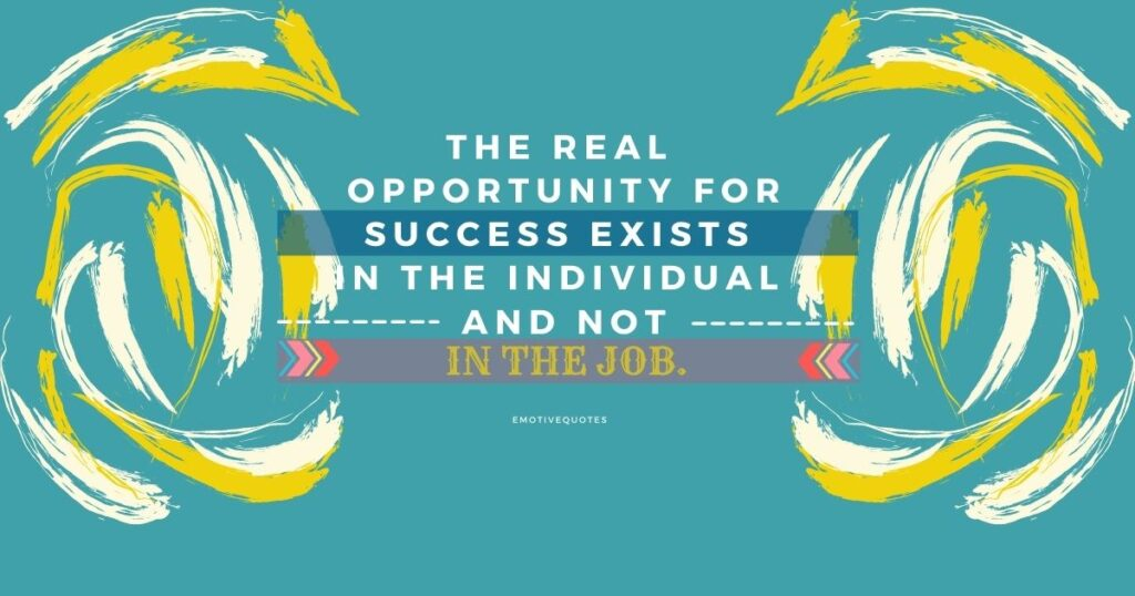 The real opportunity for success exists in the individual and not in the job.