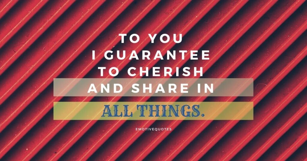 To you I guarantee to cherish and share in all things.