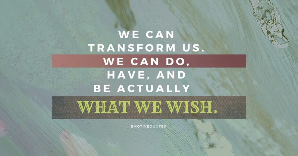 We can transform us. We can do, have, and be actually what we wish.