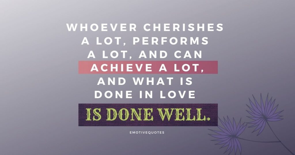 Whoever cherishes a lot, performs a lot, and can achieve a lot, and what is done in love is done well.