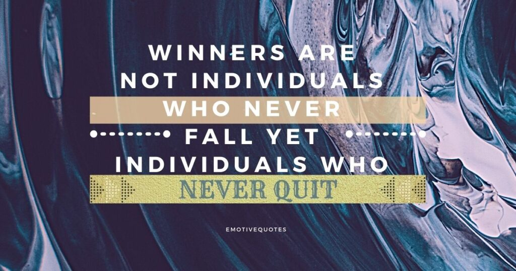 Winners are not individuals who never fall yet individuals who never quit