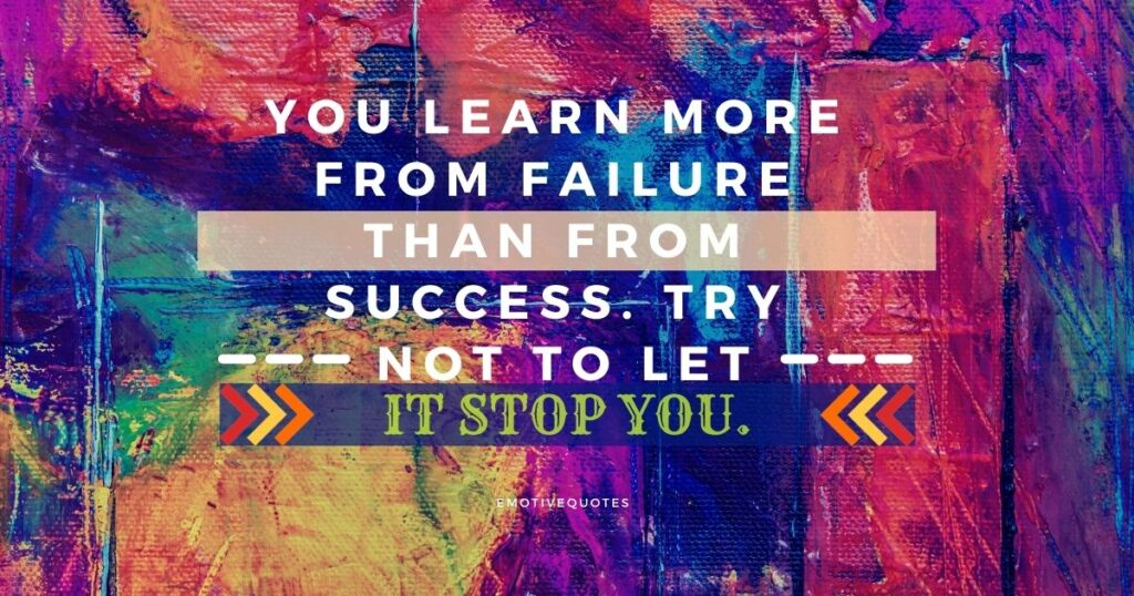 You Learn More From Failure Than From Success. Try not to Let It Stop You.