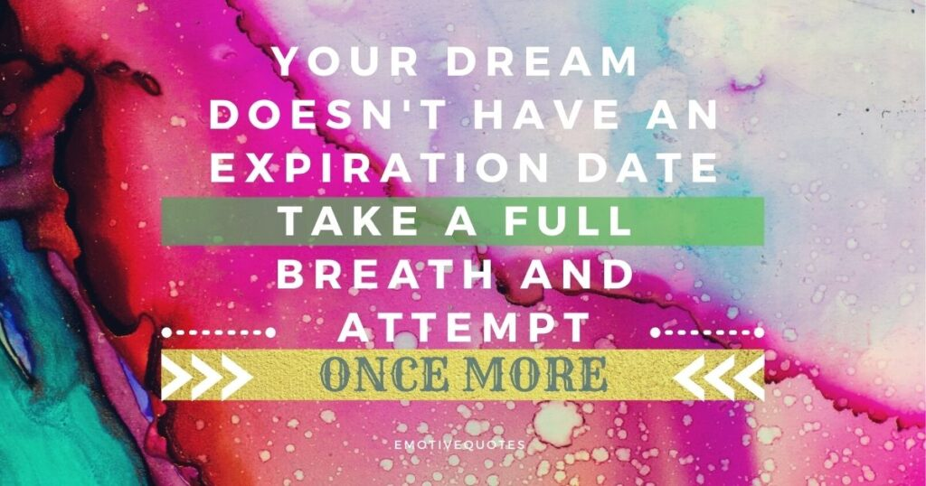 Your dream doesn't have an expiration date take a full breath and attempt once more
