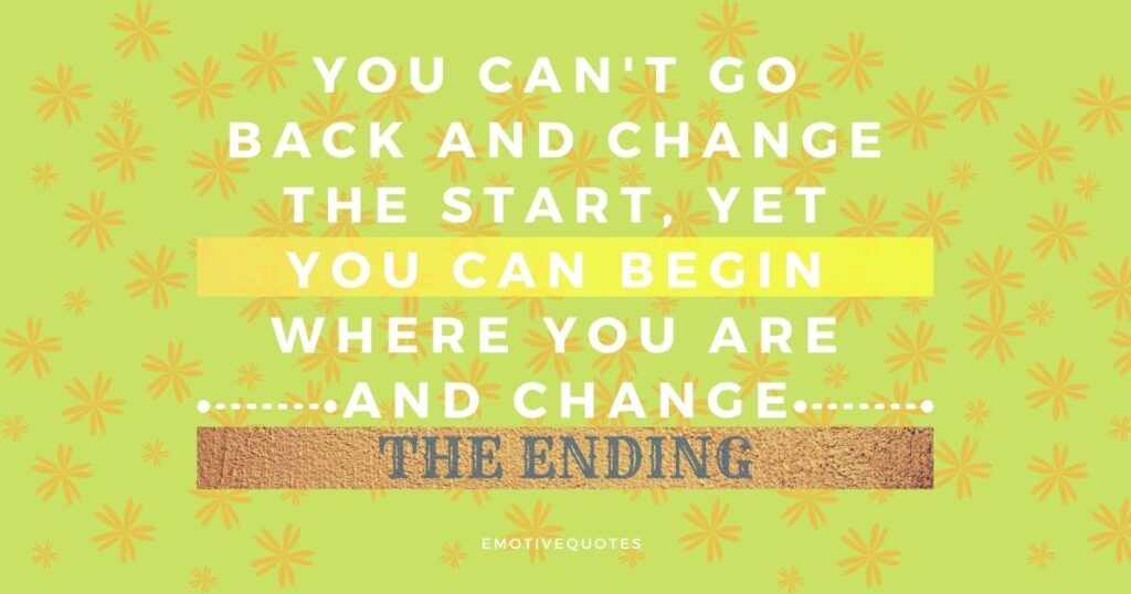 you can't go back and change the start, yet you can begin where you are and change the ending